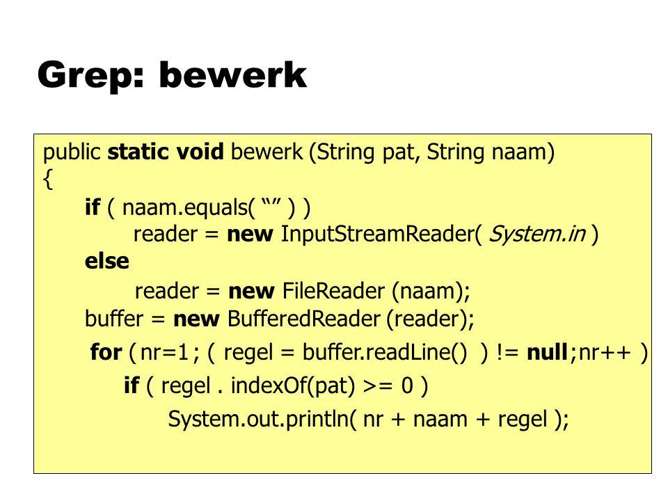 Grep: bewerk public static void bewerk (String pat, String naam) { System.out.println( nr + naam + regel ); if ( regel. indexOf(pat) >= 0 ) reader = n