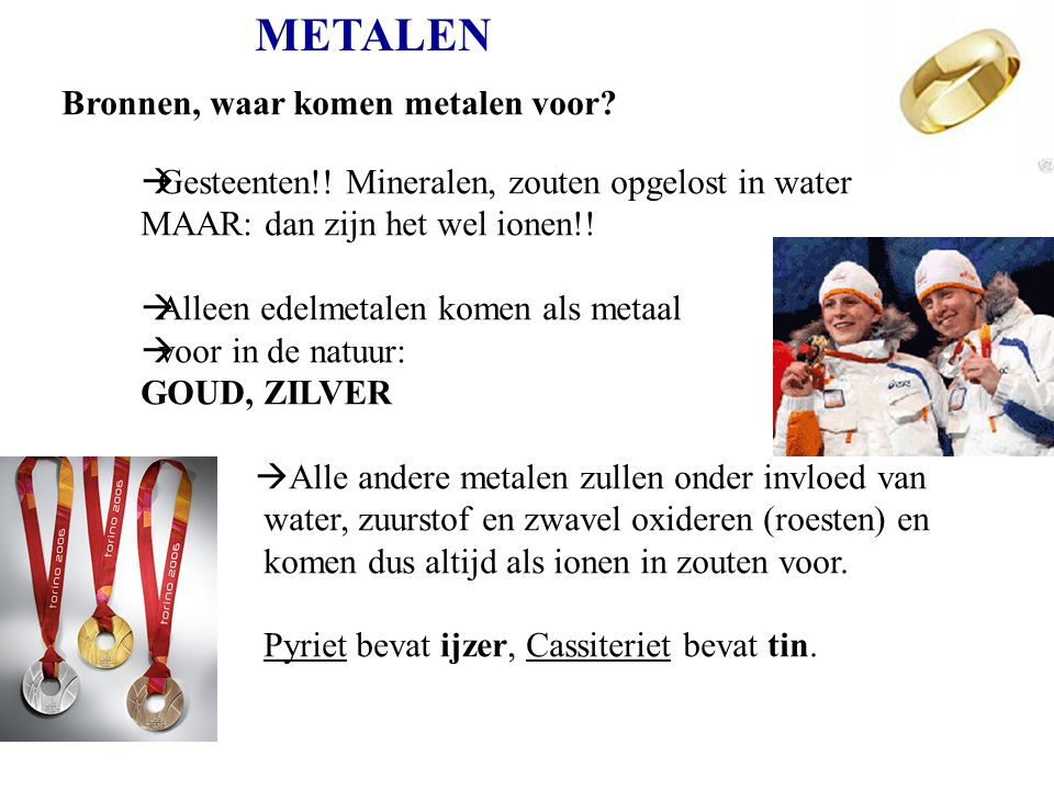 METALEN Bronnen, waar komen metalen voor?  Gesteenten!! Mineralen, zouten opgelost in water MAAR: dan zijn het wel ionen!!  Alleen edelmetalen komen