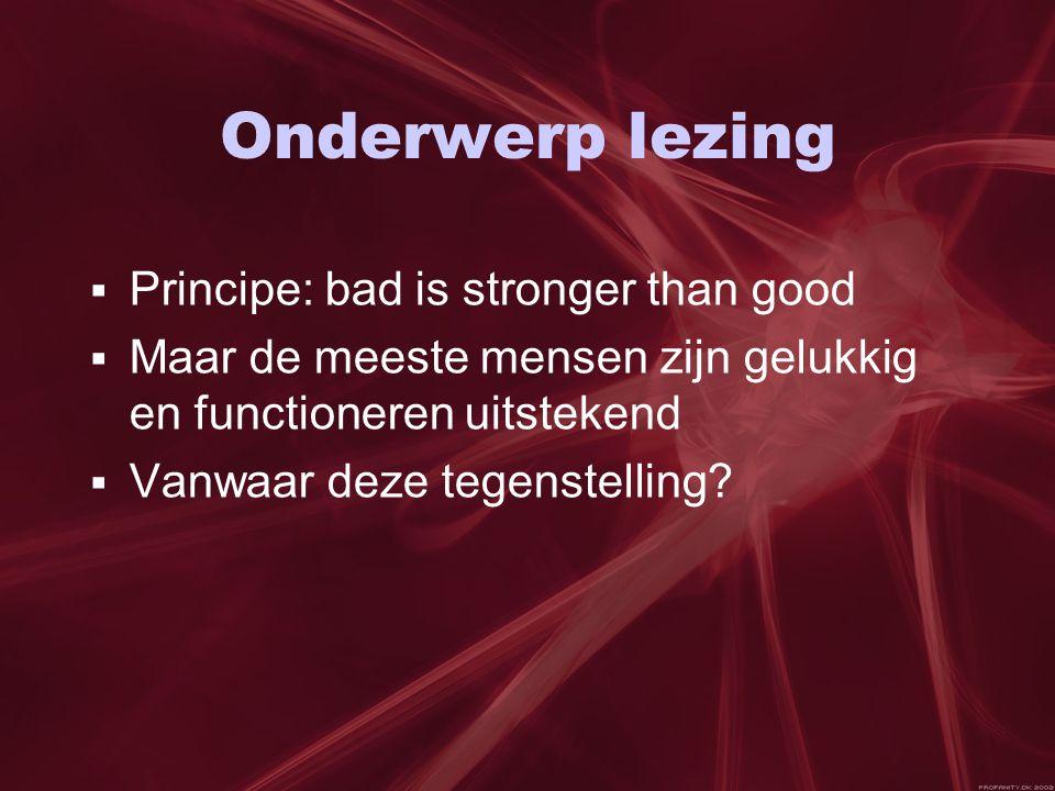 Onderwerp lezing  Principe: bad is stronger than good  Maar de meeste mensen zijn gelukkig en functioneren uitstekend  Vanwaar deze tegenstelling