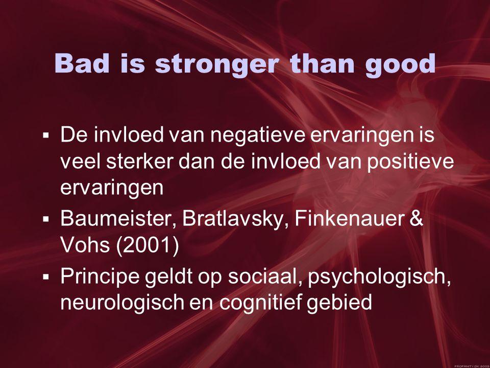 Bad is stronger than good  De invloed van negatieve ervaringen is veel sterker dan de invloed van positieve ervaringen  Baumeister, Bratlavsky, Finkenauer & Vohs (2001)  Principe geldt op sociaal, psychologisch, neurologisch en cognitief gebied