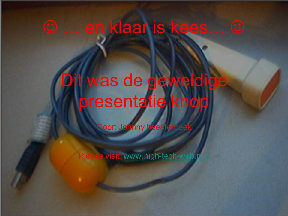Dit was de geweldige presentatie knop Door: Johnny heesterbeek Please visit: www.high-tech-web.nl.ttwww.high-tech-web.nl.tt … en klaar is kees…