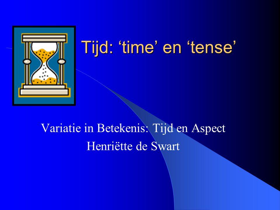 Tijd: 'time' en 'tense' Variatie in Betekenis: Tijd en Aspect Henriëtte de Swart