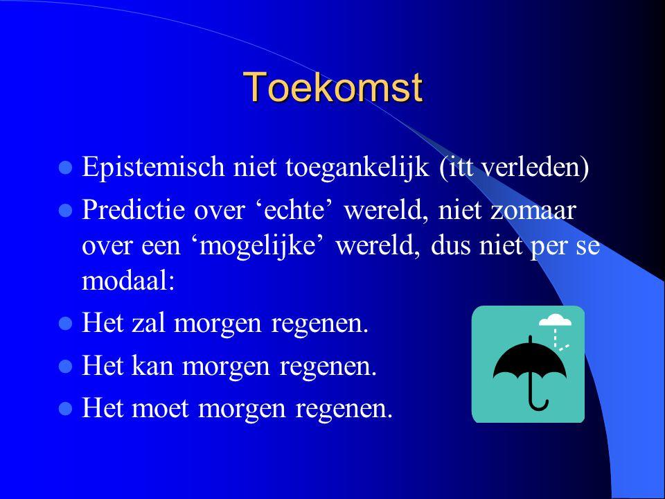 Toekomst Epistemisch niet toegankelijk (itt verleden) Predictie over 'echte' wereld, niet zomaar over een 'mogelijke' wereld, dus niet per se modaal: Het zal morgen regenen.