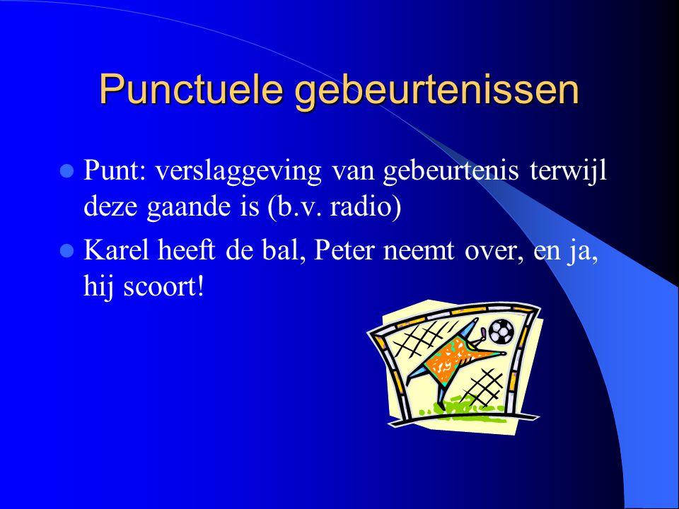 Punctuele gebeurtenissen Punt: verslaggeving van gebeurtenis terwijl deze gaande is (b.v.