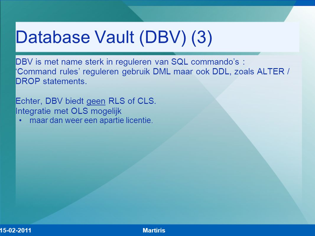 Database Vault (DBV) (3) DBV is met name sterk in reguleren van SQL commando's : 'Command rules' reguleren gebruik DML maar ook DDL, zoals ALTER / DROP statements.