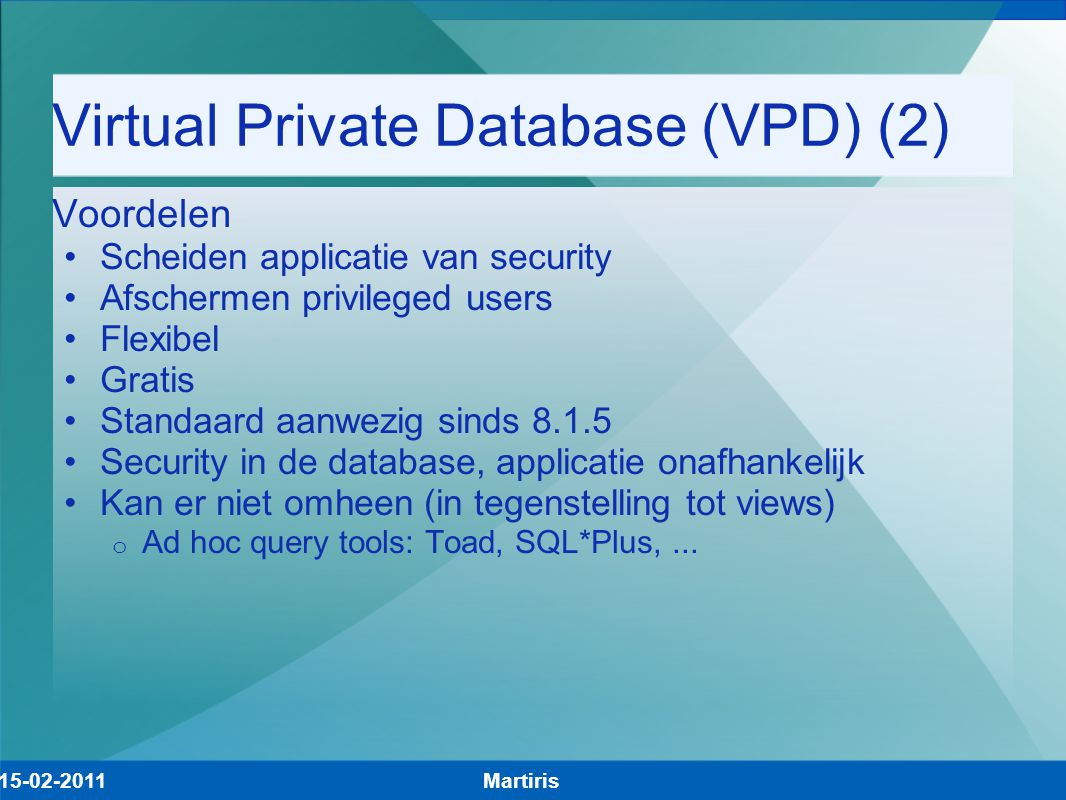 Virtual Private Database (VPD) (2) Voordelen Scheiden applicatie van security Afschermen privileged users Flexibel Gratis Standaard aanwezig sinds 8.1.5 Security in de database, applicatie onafhankelijk Kan er niet omheen (in tegenstelling tot views) o Ad hoc query tools: Toad, SQL*Plus,...
