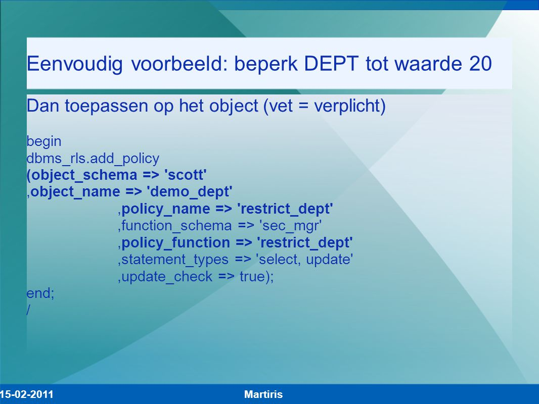 Eenvoudig voorbeeld: beperk DEPT tot waarde 20 Dan toepassen op het object (vet = verplicht) begin dbms_rls.add_policy (object_schema => scott ,object_name => demo_dept ,policy_name => restrict_dept ,function_schema => sec_mgr ,policy_function => restrict_dept ,statement_types => select, update ,update_check => true); end; / Martiris15-02-2011