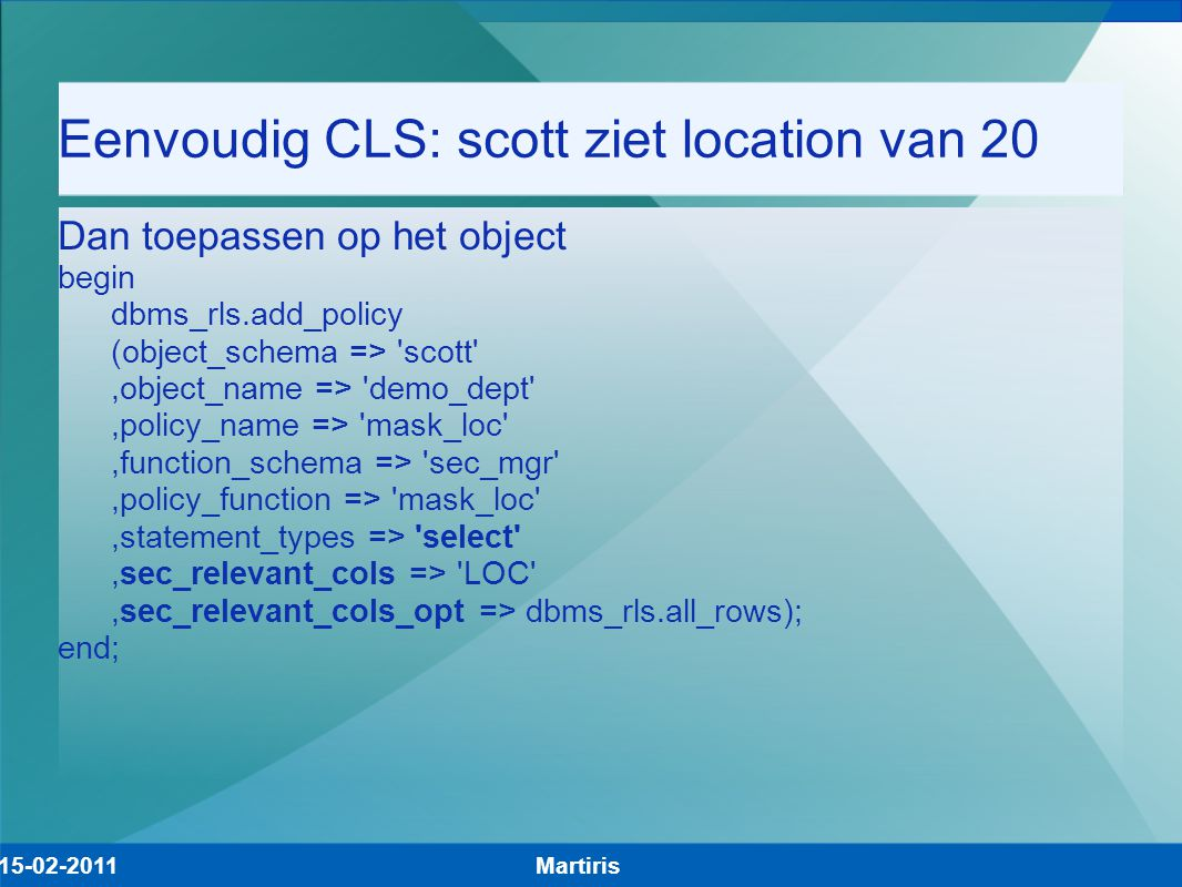 Eenvoudig CLS: scott ziet location van 20 Dan toepassen op het object begin dbms_rls.add_policy (object_schema => scott ,object_name => demo_dept ,policy_name => mask_loc ,function_schema => sec_mgr ,policy_function => mask_loc ,statement_types => select ,sec_relevant_cols => LOC ,sec_relevant_cols_opt => dbms_rls.all_rows); end; Martiris15-02-2011