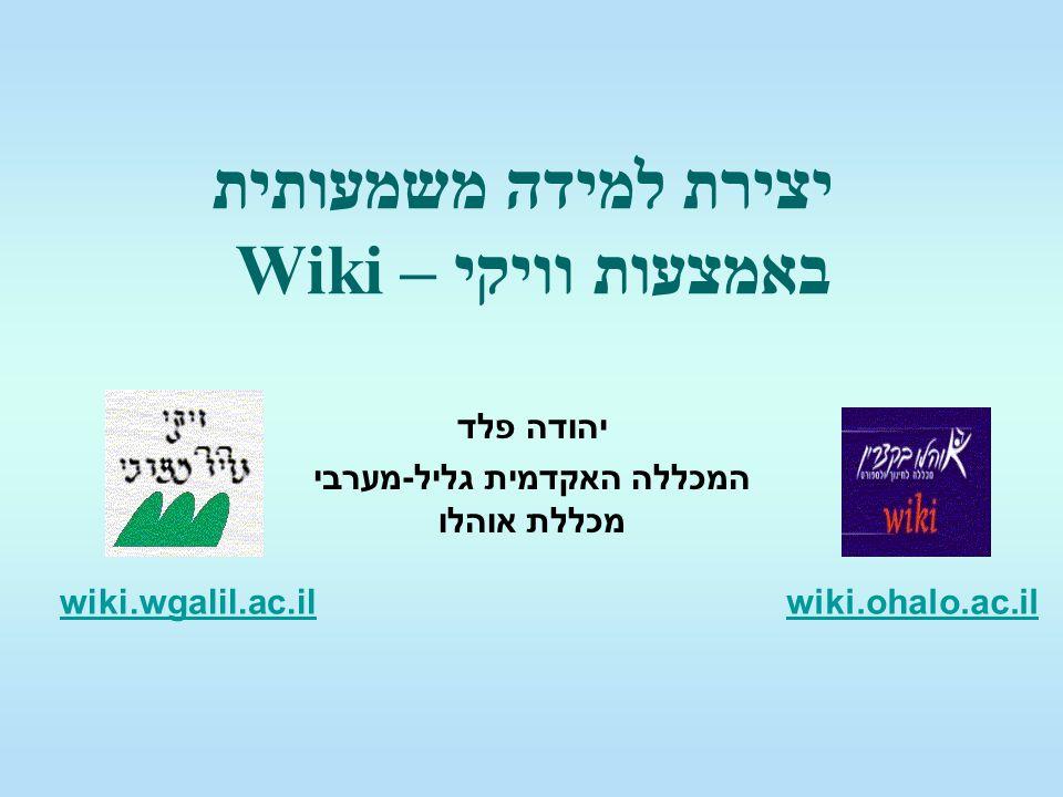 יצירת למידה משמעותית באמצעות וויקי – Wiki יהודה פלד המכללה האקדמית גליל-מערבי מכללת אוהלו wiki.ohalo.ac.ilwiki.wgalil.ac.il