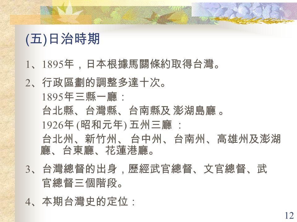 12 ( 五 ) 日治時期 1 、 1895 年,日本根據馬關條約取得台灣。 2 、行政區劃的調整多達十次。 1895 年三縣一廳: 台北縣、台灣縣、台南縣及 澎湖島廳 。 1926 年 ( 昭和元年 ) 五州三廳 : 台北州、新竹州、 台中州、台南州、高雄州及澎湖 廳、台東廳、花蓮港廳。 3 、台灣總督的出身,歷經武官總督、文官總督、武 官總督三個階段。 4 、本期台灣史的定位: