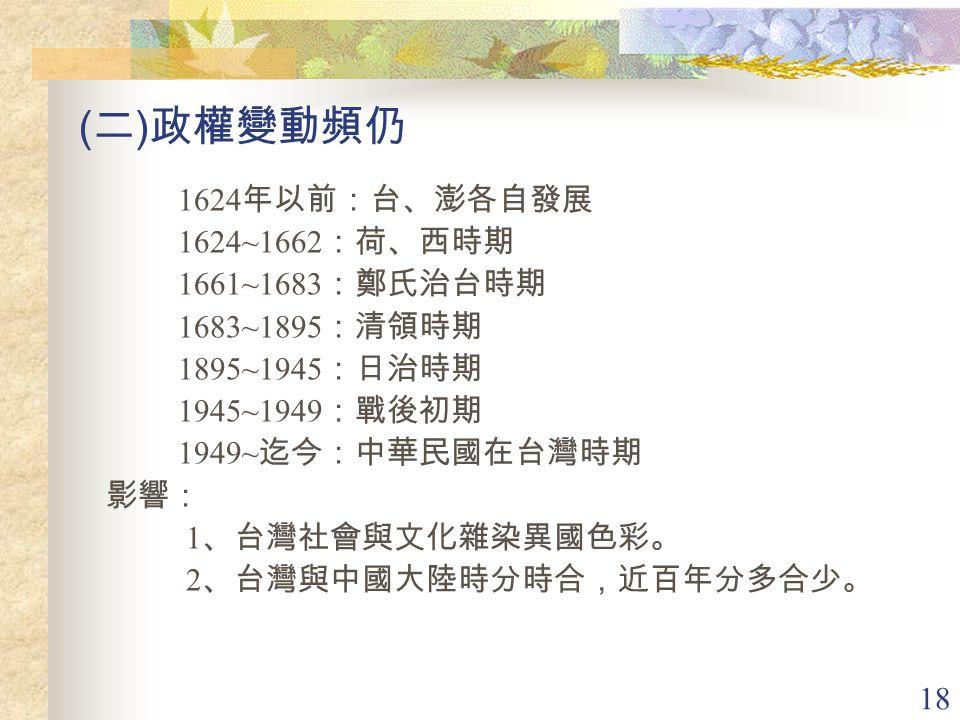 18 ( 二 ) 政權變動頻仍 1624 年以前:台、澎各自發展 1624~1662 :荷、西時期 1661~1683 :鄭氏治台時期 1683~1895 :清領時期 1895~1945 :日治時期 1945~1949 :戰後初期 1949~ 迄今:中華民國在台灣時期 影響: 1 、台灣社會與文化雜染異國色彩。 2 、台灣與中國大陸時分時合,近百年分多合少。