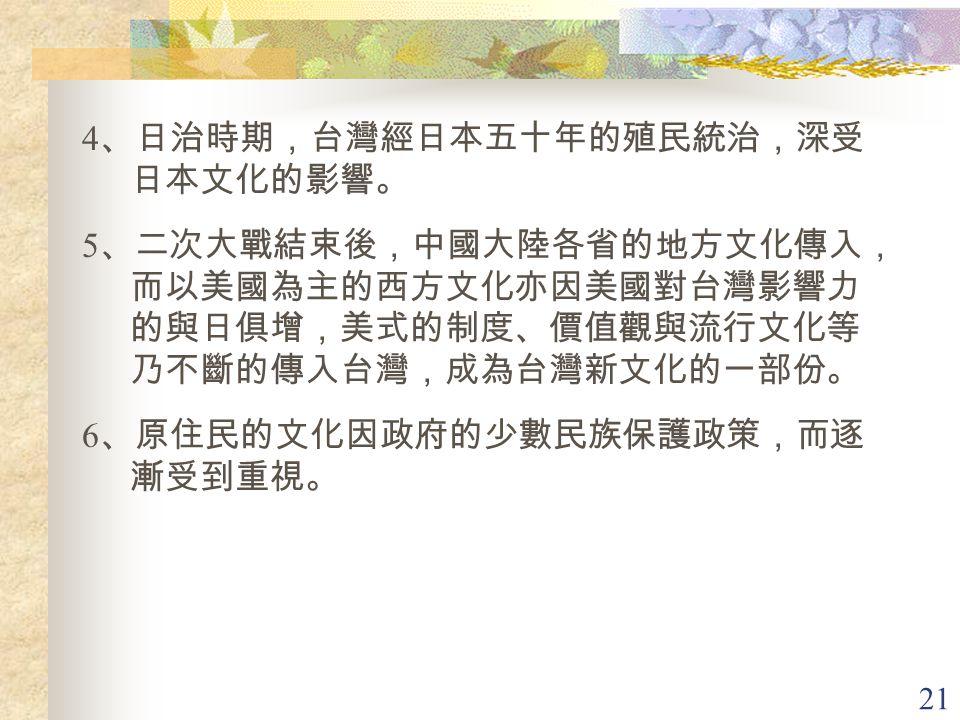 21 4 、日治時期,台灣經日本五十年的殖民統治,深受 日本文化的影響。 5 、二次大戰結束後,中國大陸各省的地方文化傳入, 而以美國為主的西方文化亦因美國對台灣影響力 的與日俱增,美式的制度、價值觀與流行文化等 乃不斷的傳入台灣,成為台灣新文化的一部份。 6 、原住民的文化因政府的少數民族保護政策,而逐 漸受到重視。