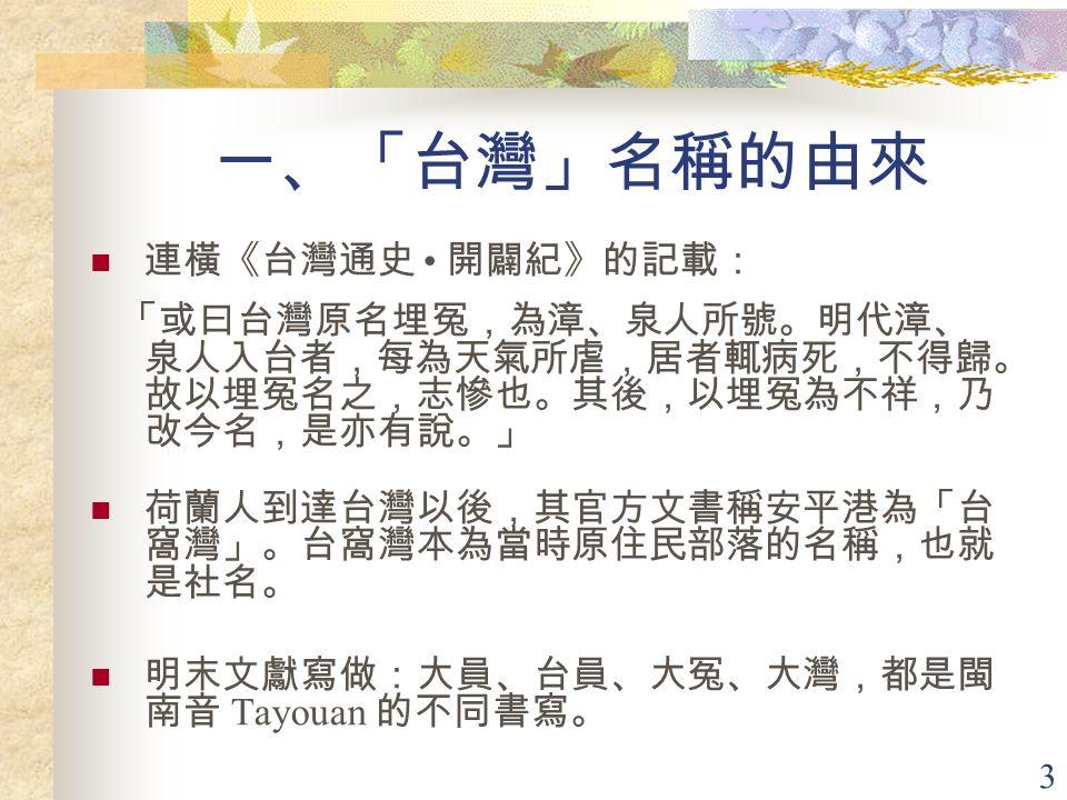 3 一、「台灣」名稱的由來 連橫《台灣通史 開闢紀》的記載: 「或曰台灣原名埋冤,為漳、泉人所號。明代漳、 泉人入台者,每為天氣所虐,居者輒病死,不得歸。 故以埋冤名之,志慘也。其後,以埋冤為不祥,乃 改今名,是亦有說。」 荷蘭人到達台灣以後,其官方文書稱安平港為「台 窩灣」。台窩灣本為當時原住民部落的名稱,也就 是社名。 明末文獻寫做:大員、台員、大冤、大灣,都是閩 南音 Tayouan 的不同書寫。