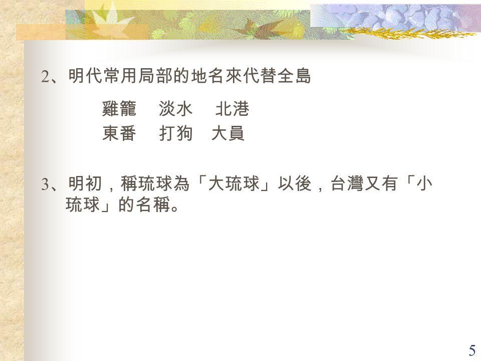 5 2 、明代常用局部的地名來代替全島 雞籠 淡水 北港 東番 打狗 大員 3 、明初,稱琉球為「大琉球」以後,台灣又有「小 琉球」的名稱。