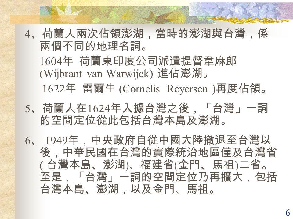 6 4 、荷蘭人兩次佔領澎湖,當時的澎湖與台灣,係 兩個不同的地理名詞。 1604 年 荷蘭東印度公司派遣提督韋麻郎 (Wijbrant van Warwijck) 進佔澎湖。 1622 年 雷爾生 (Cornelis Reyersen ) 再度佔領。 5 、荷蘭人在 1624 年入據台灣之後,「台灣」一詞 的空間定位從此包括台灣本島及澎湖。 6 、 1949 年,中央政府自從中國大陸撤退至台灣以 後,中華民國在台灣的實際統治地區僅及台灣省 ( 台灣本島、澎湖 ) 、福建省 ( 金門、馬祖 ) 二省。 至是,「台灣」一詞的空間定位乃再擴大,包括 台灣本島、澎湖,以及金門、馬祖。