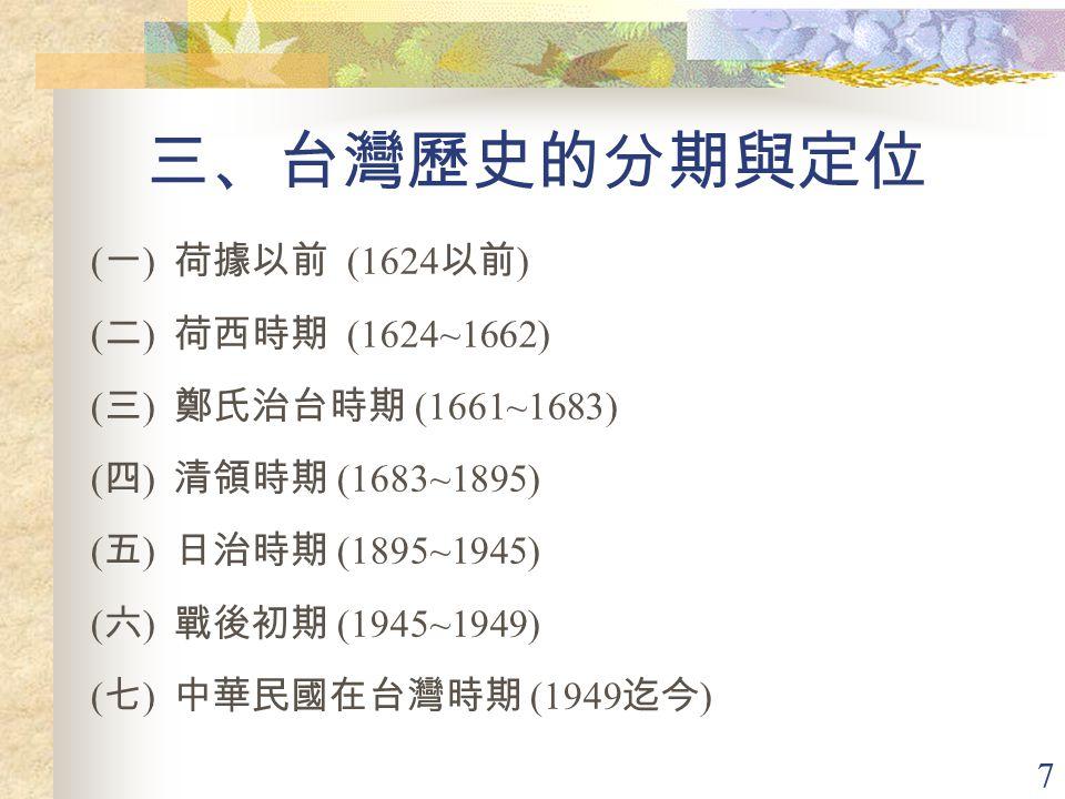 7 三、台灣歷史的分期與定位 ( 一 ) 荷據以前 (1624 以前 ) ( 二 ) 荷西時期 (1624~1662) ( 三 ) 鄭氏治台時期 (1661~1683) ( 四 ) 清領時期 (1683~1895) ( 五 ) 日治時期 (1895~1945) ( 六 ) 戰後初期 (1945~1949) ( 七 ) 中華民國在台灣時期 (1949 迄今 )