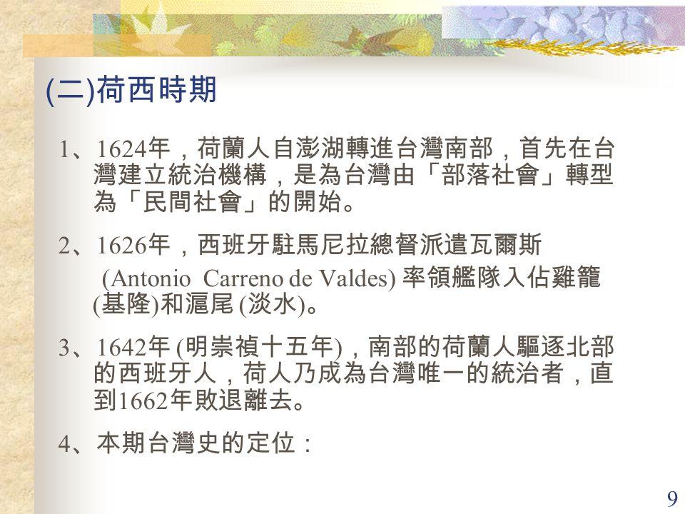 9 ( 二 ) 荷西時期 1 、 1624 年,荷蘭人自澎湖轉進台灣南部,首先在台 灣建立統治機構,是為台灣由「部落社會」轉型 為「民間社會」的開始。 2 、 1626 年,西班牙駐馬尼拉總督派遣瓦爾斯 (Antonio Carreno de Valdes) 率領艦隊入佔雞籠 ( 基隆 ) 和滬尾 ( 淡水 ) 。 3 、 1642 年 ( 明崇禎十五年 ) ,南部的荷蘭人驅逐北部 的西班牙人,荷人乃成為台灣唯一的統治者,直 到 1662 年敗退離去。 4 、本期台灣史的定位: