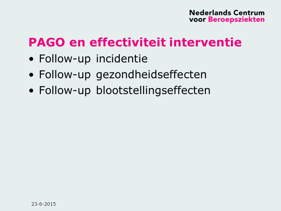 23-6-2015 PAGO en effectiviteit interventie Follow-up incidentie Follow-up gezondheidseffecten Follow-up blootstellingseffecten