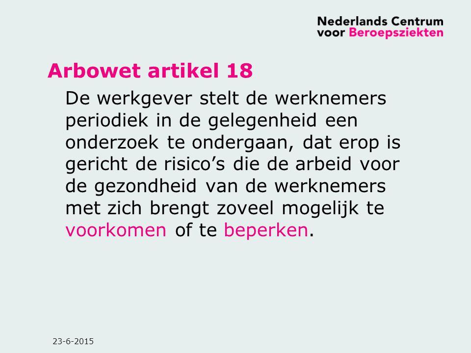 23-6-2015 Arbowet artikel 18 De werkgever stelt de werknemers periodiek in de gelegenheid een onderzoek te ondergaan, dat erop is gericht de risico's
