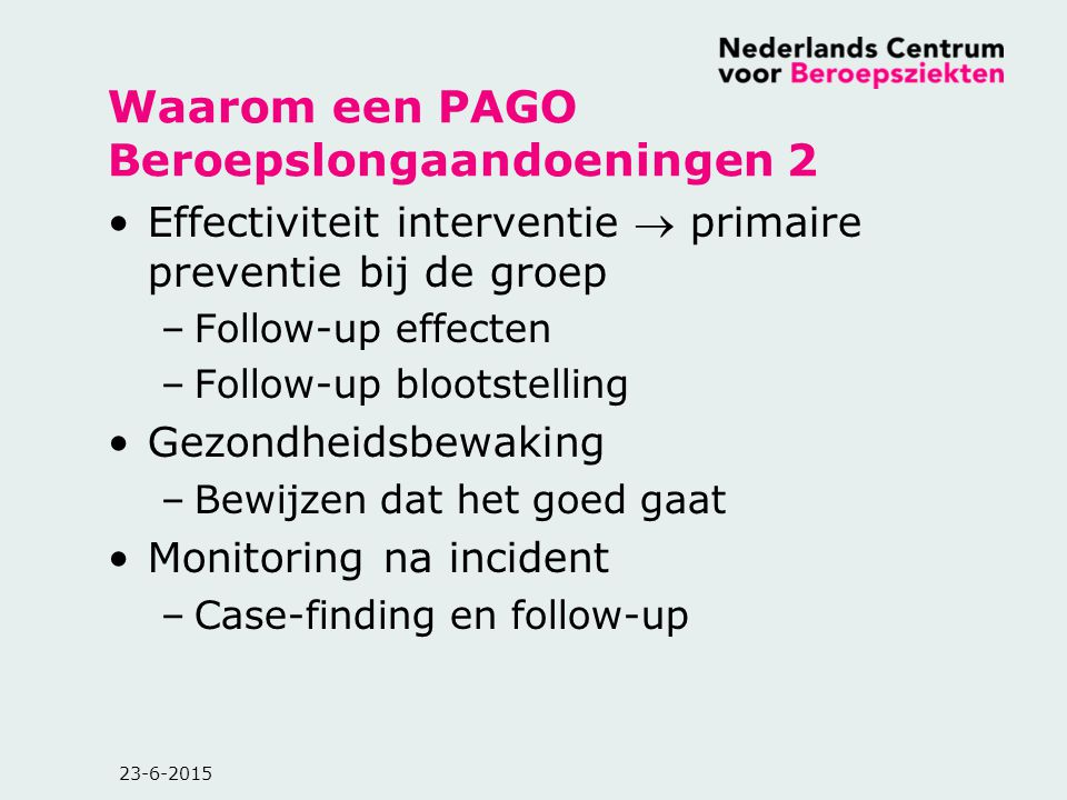 23-6-2015 Waarom een PAGO Beroepslongaandoeningen 2 Effectiviteit interventie  primaire preventie bij de groep –Follow-up effecten –Follow-up blootst
