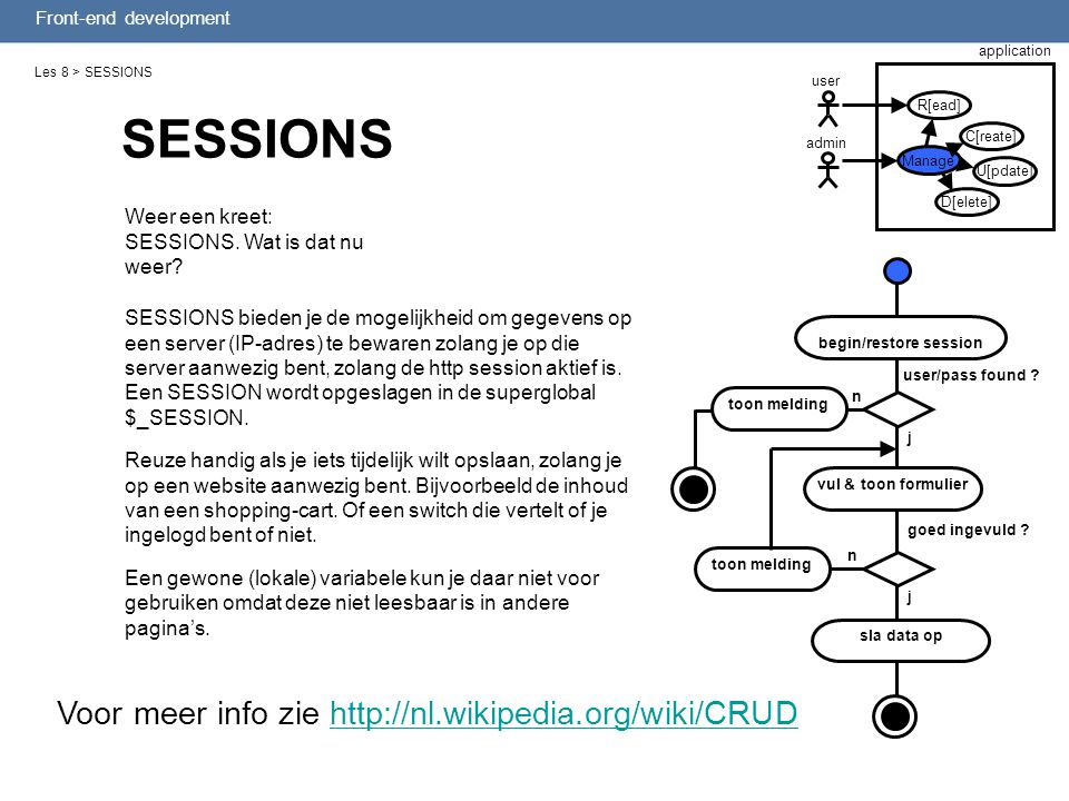 Front-end development Les 8 > SESSIONS Weer een kreet: SESSIONS. Wat is dat nu weer? SESSIONS Voor meer info zie http://nl.wikipedia.org/wiki/CRUDhttp