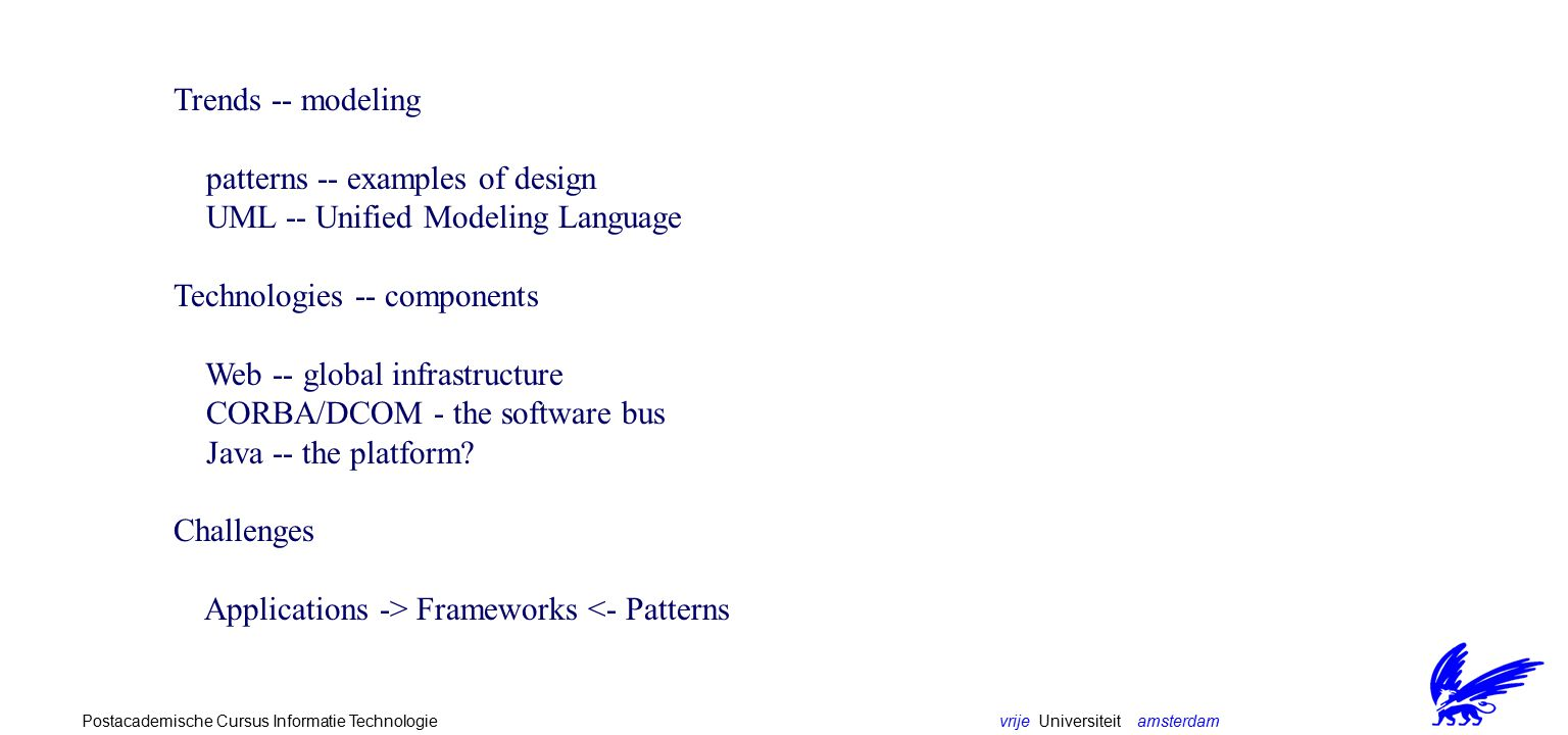 vrije Universiteit amsterdamPostacademische Cursus Informatie Technologie Trends -- modeling patterns -- examples of design UML -- Unified Modeling Language Technologies -- components Web -- global infrastructure CORBA/DCOM - the software bus Java -- the platform.