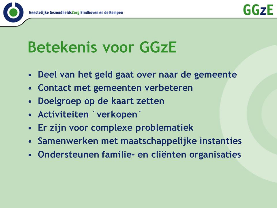 Betekenis voor GGzE Deel van het geld gaat over naar de gemeente Contact met gemeenten verbeteren Doelgroep op de kaart zetten Activiteiten ´verkopen´
