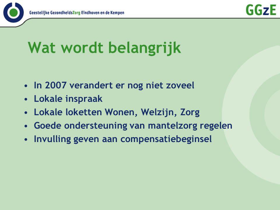 Wat wordt belangrijk In 2007 verandert er nog niet zoveel Lokale inspraak Lokale loketten Wonen, Welzijn, Zorg Goede ondersteuning van mantelzorg regelen Invulling geven aan compensatiebeginsel