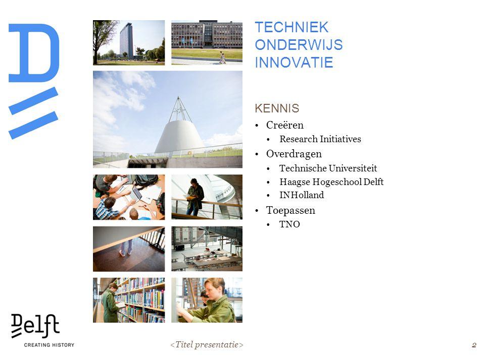 2 TECHNIEK ONDERWIJS INNOVATIE KENNIS Creëren Research Initiatives Overdragen Technische Universiteit Haagse Hogeschool Delft INHolland Toepassen TNO