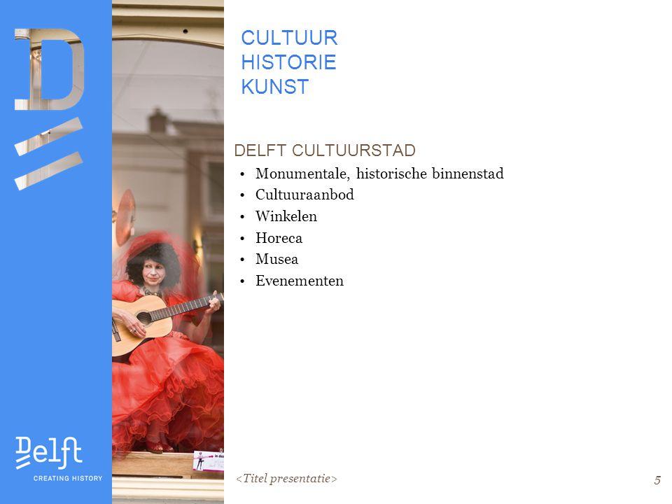 5 CULTUUR HISTORIE KUNST DELFT CULTUURSTAD Monumentale, historische binnenstad Cultuuraanbod Winkelen Horeca Musea Evenementen