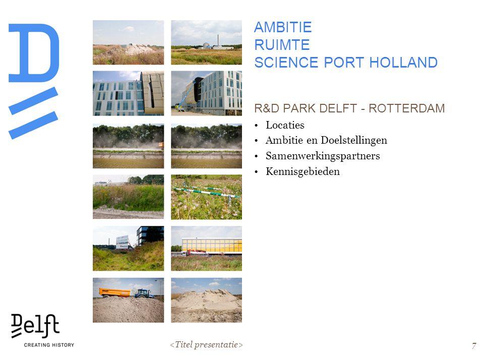 7 AMBITIE RUIMTE SCIENCE PORT HOLLAND R&D PARK DELFT - ROTTERDAM Locaties Ambitie en Doelstellingen Samenwerkingspartners Kennisgebieden