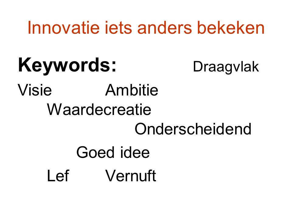 Innovatie iets anders bekeken Keywords: Draagvlak VisieAmbitie Waardecreatie Onderscheidend Goed idee LefVernuft