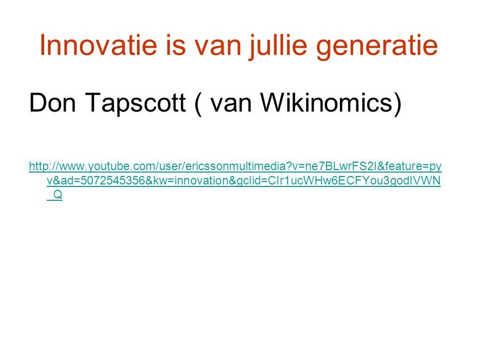 Innovatie is van jullie generatie Don Tapscott ( van Wikinomics) http://www.youtube.com/user/ericssonmultimedia v=ne7BLwrFS2I&feature=py v&ad=5072545356&kw=innovation&gclid=CIr1ucWHw6ECFYou3godIVWN _Q