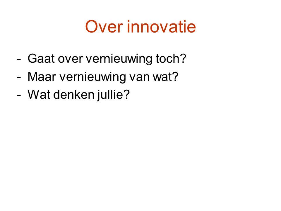 Over innovatie -Gaat over vernieuwing toch? -Maar vernieuwing van wat? -Wat denken jullie?