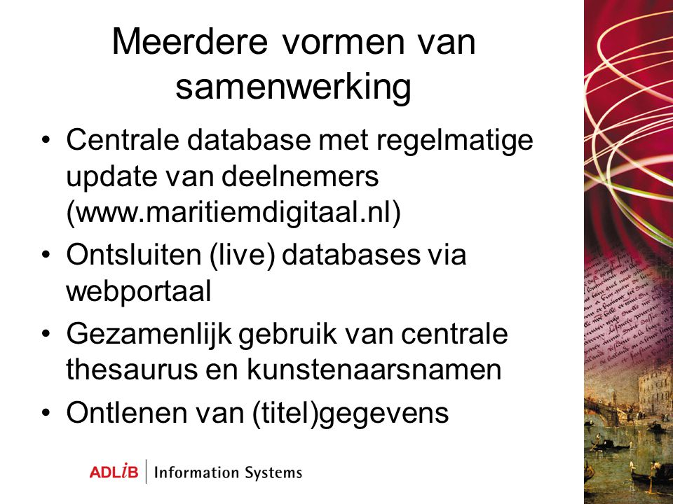 Meerdere vormen van samenwerking Centrale database met regelmatige update van deelnemers (www.maritiemdigitaal.nl) Ontsluiten (live) databases via webportaal Gezamenlijk gebruik van centrale thesaurus en kunstenaarsnamen Ontlenen van (titel)gegevens