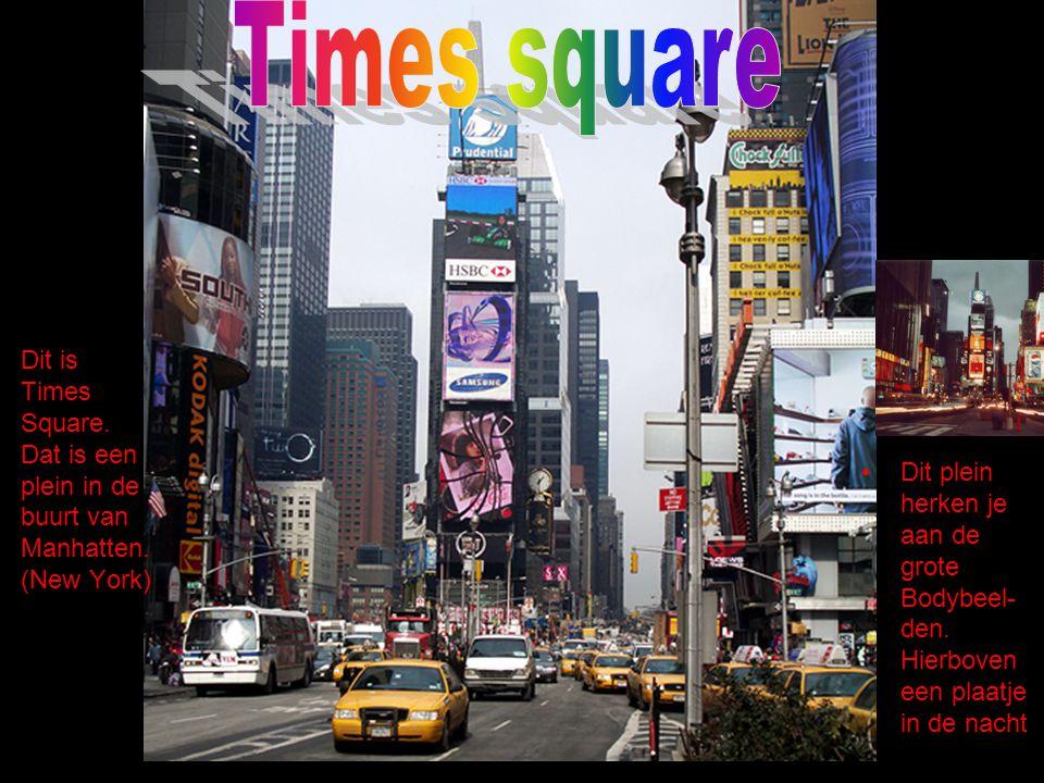 Dit is Times Square. Dat is een plein in de buurt van Manhatten. (New York) Dit plein herken je aan de grote Bodybeel- den. Hierboven een plaatje in d