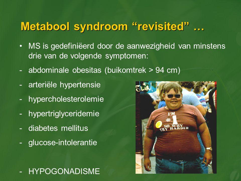 Metabool syndroom revisited … MS is gedefiniëerd door de aanwezigheid van minstens drie van de volgende symptomen: -abdominale obesitas (buikomtrek > 94 cm) -arteriële hypertensie -hypercholesterolemie -hypertriglyceridemie -diabetes mellitus -glucose-intolerantie -HYPOGONADISME