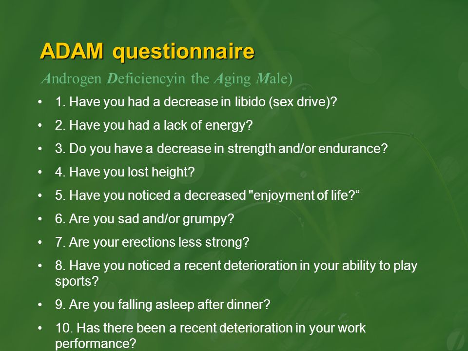 ADAM questionnaire 1. Have you had a decrease in libido (sex drive)? 2. Have you had a lack of energy? 3. Do you have a decrease in strength and/or en