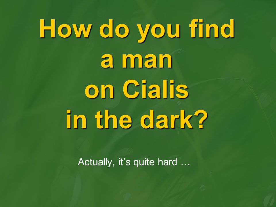 How do you find a man on Cialis in the dark? Actually, it's quite hard …