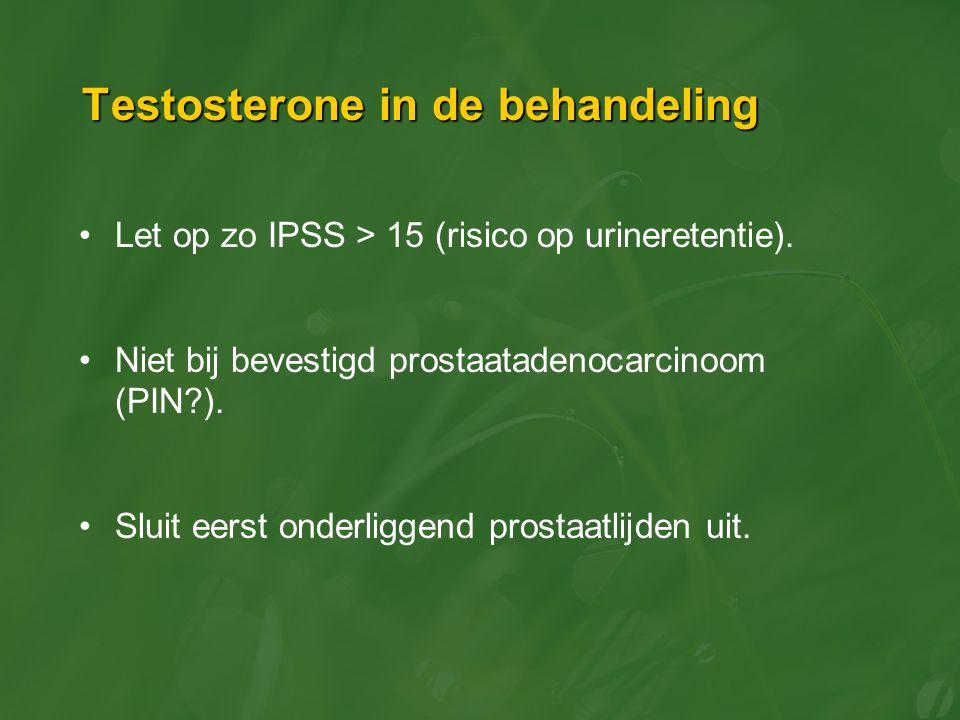 Testosterone in de behandeling Let op zo IPSS > 15 (risico op urineretentie). Niet bij bevestigd prostaatadenocarcinoom (PIN?). Sluit eerst onderligge