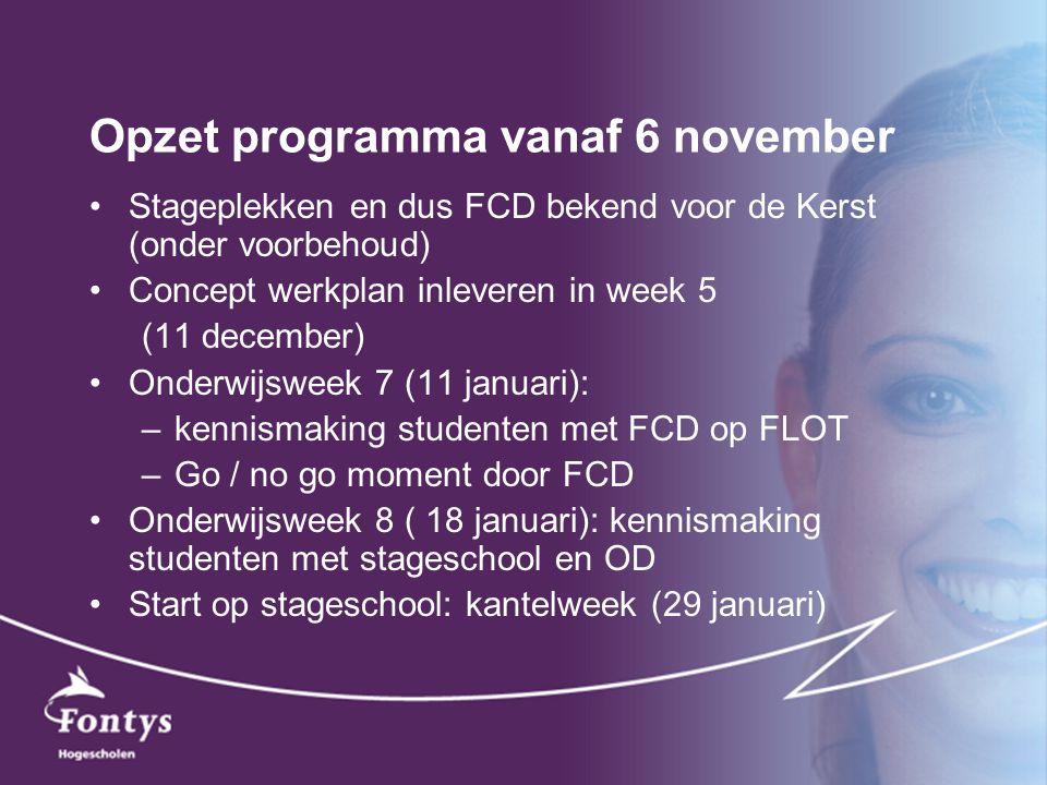 Opzet programma vanaf 6 november Stageplekken en dus FCD bekend voor de Kerst (onder voorbehoud) Concept werkplan inleveren in week 5 (11 december) On