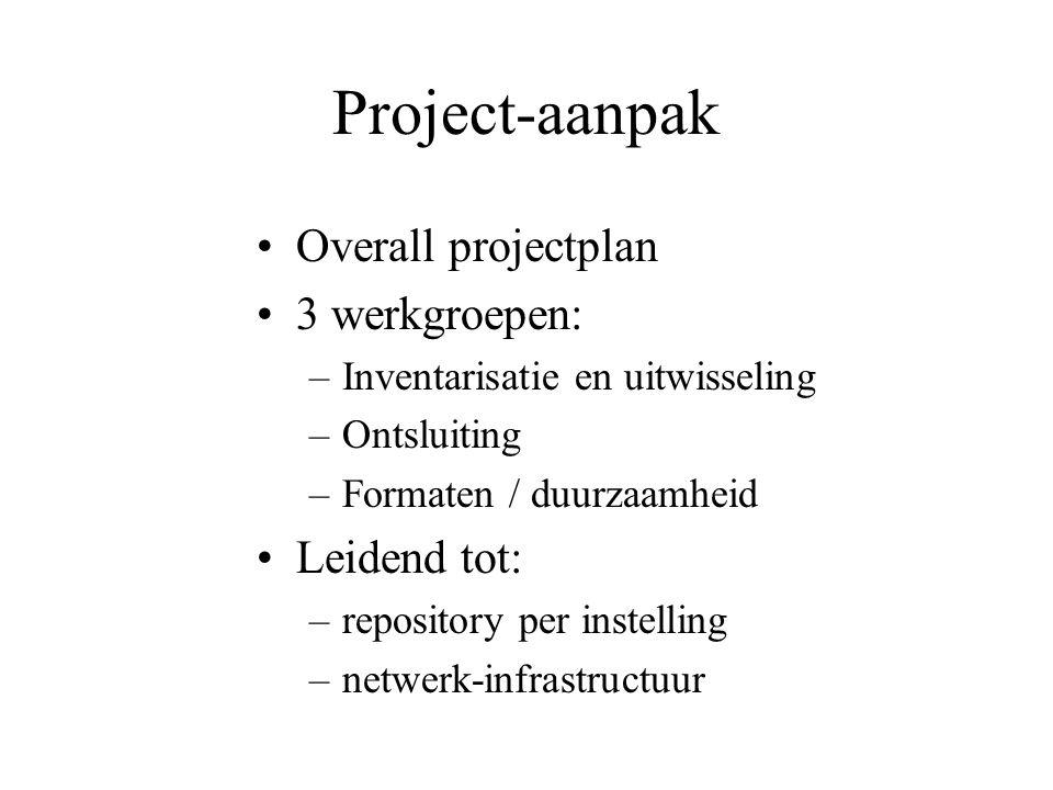 Project-aanpak Overall projectplan 3 werkgroepen: –Inventarisatie en uitwisseling –Ontsluiting –Formaten / duurzaamheid Leidend tot: –repository per instelling –netwerk-infrastructuur