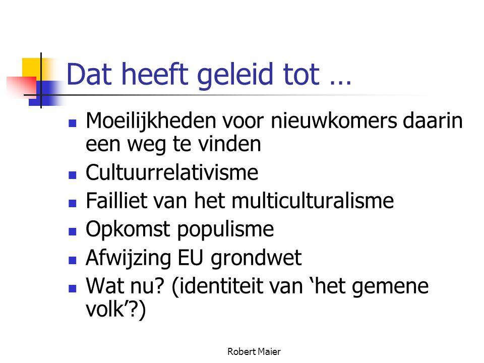 Robert Maier Dat heeft geleid tot … Moeilijkheden voor nieuwkomers daarin een weg te vinden Cultuurrelativisme Failliet van het multiculturalisme Opkomst populisme Afwijzing EU grondwet Wat nu.