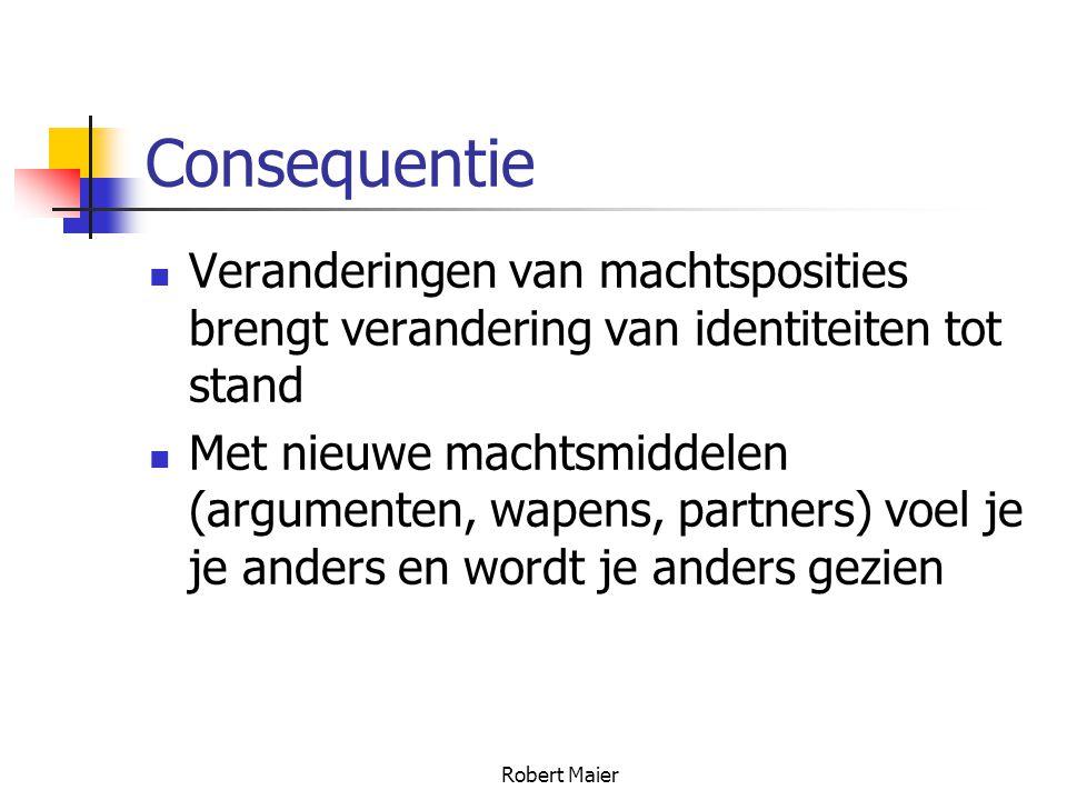 Robert Maier Consequentie Veranderingen van machtsposities brengt verandering van identiteiten tot stand Met nieuwe machtsmiddelen (argumenten, wapens, partners) voel je je anders en wordt je anders gezien