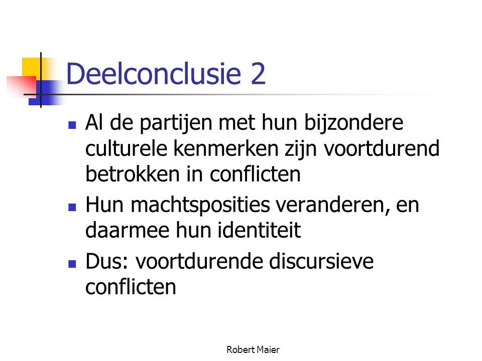 Robert Maier Deelconclusie 2 Al de partijen met hun bijzondere culturele kenmerken zijn voortdurend betrokken in conflicten Hun machtsposities veranderen, en daarmee hun identiteit Dus: voortdurende discursieve conflicten