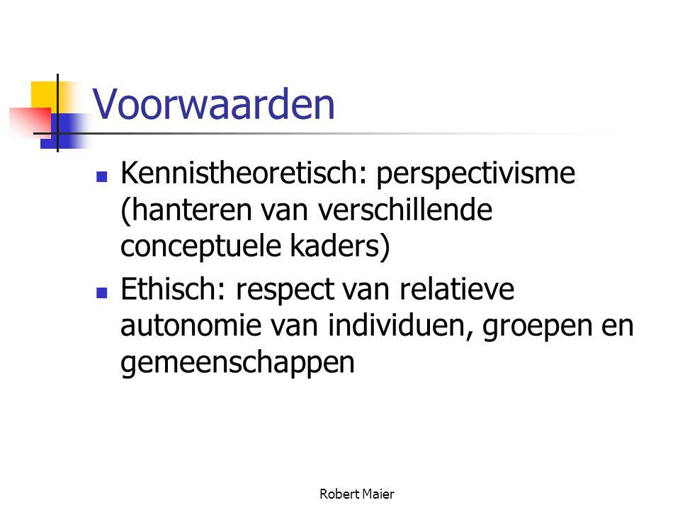 Robert Maier Voorwaarden Kennistheoretisch: perspectivisme (hanteren van verschillende conceptuele kaders) Ethisch: respect van relatieve autonomie van individuen, groepen en gemeenschappen