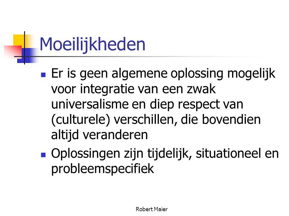 Robert Maier Moeilijkheden Er is geen algemene oplossing mogelijk voor integratie van een zwak universalisme en diep respect van (culturele) verschillen, die bovendien altijd veranderen Oplossingen zijn tijdelijk, situationeel en probleemspecifiek