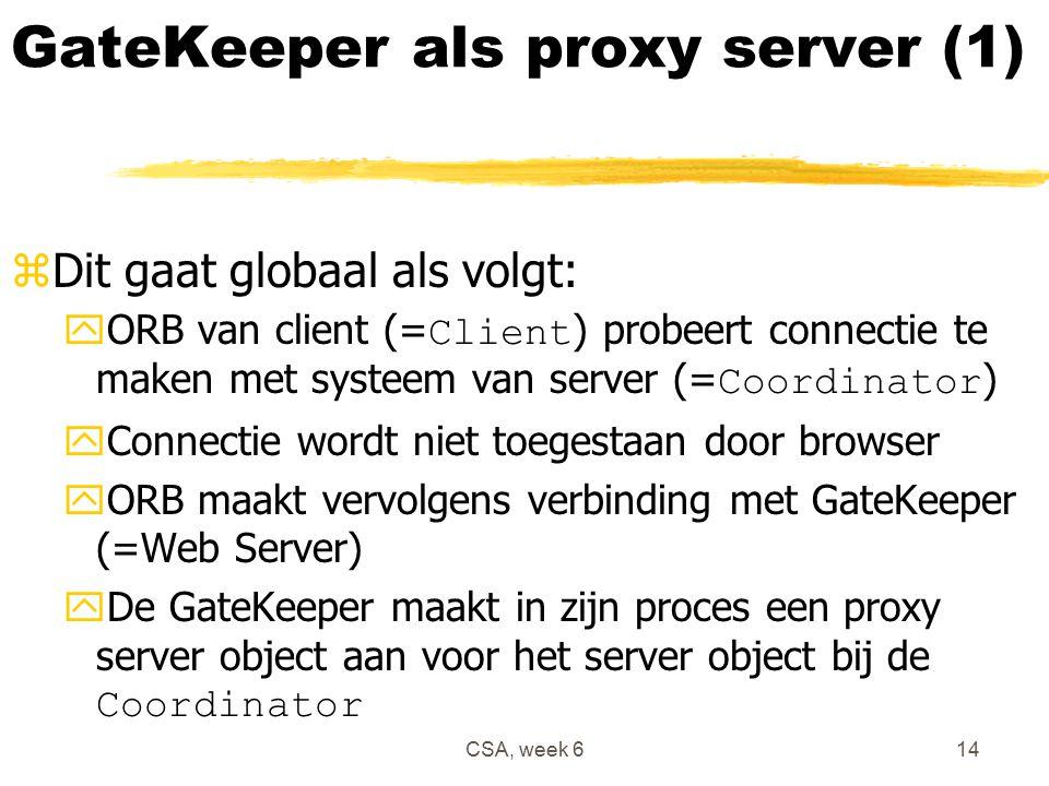 CSA, week 614 GateKeeper als proxy server (1) zDit gaat globaal als volgt:  ORB van client (= Client ) probeert connectie te maken met systeem van server (= Coordinator ) yConnectie wordt niet toegestaan door browser yORB maakt vervolgens verbinding met GateKeeper (=Web Server)  De GateKeeper maakt in zijn proces een proxy server object aan voor het server object bij de Coordinator