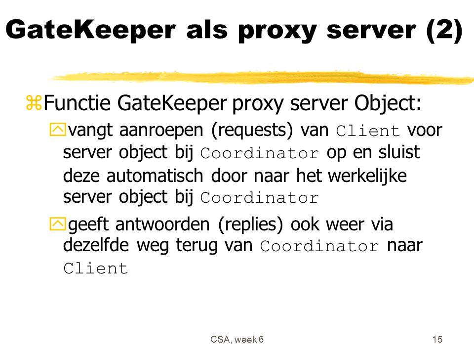 CSA, week 615 GateKeeper als proxy server (2) zFunctie GateKeeper proxy server Object:  vangt aanroepen (requests) van Client voor server object bij