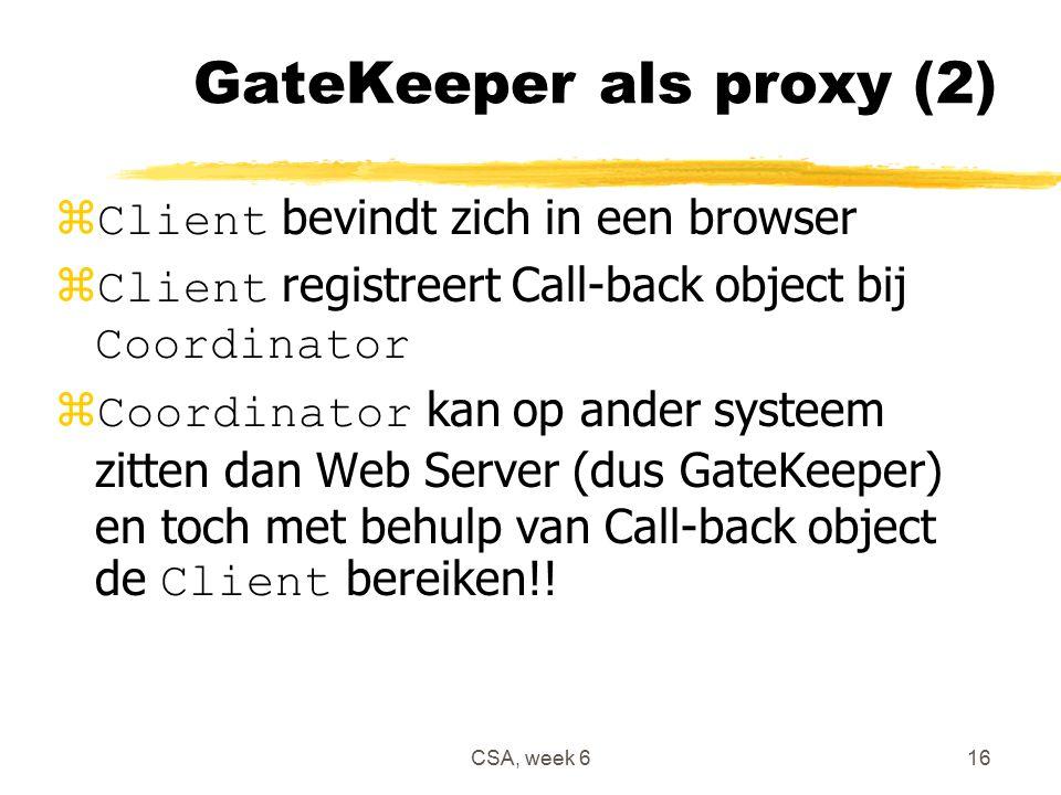 CSA, week 616 GateKeeper als proxy (2)  Client bevindt zich in een browser  Client registreert Call-back object bij Coordinator  Coordinator kan op ander systeem zitten dan Web Server (dus GateKeeper) en toch met behulp van Call-back object de Client bereiken!!